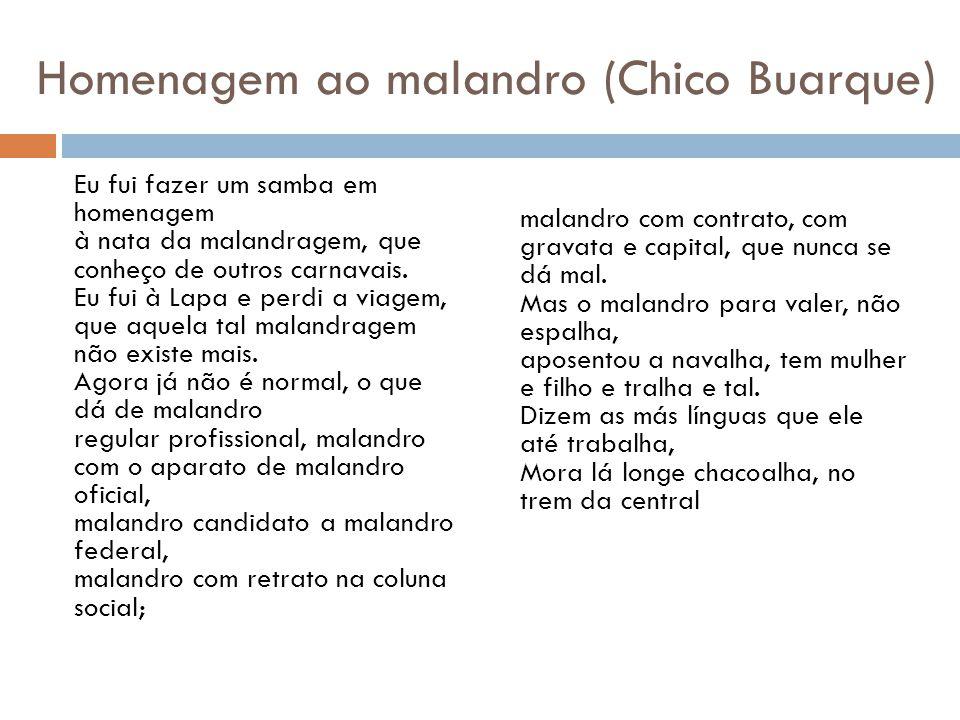Homenagem ao malandro (Chico Buarque) Eu fui fazer um samba em homenagem à nata da malandragem, que conheço de outros carnavais. Eu fui à Lapa e perdi