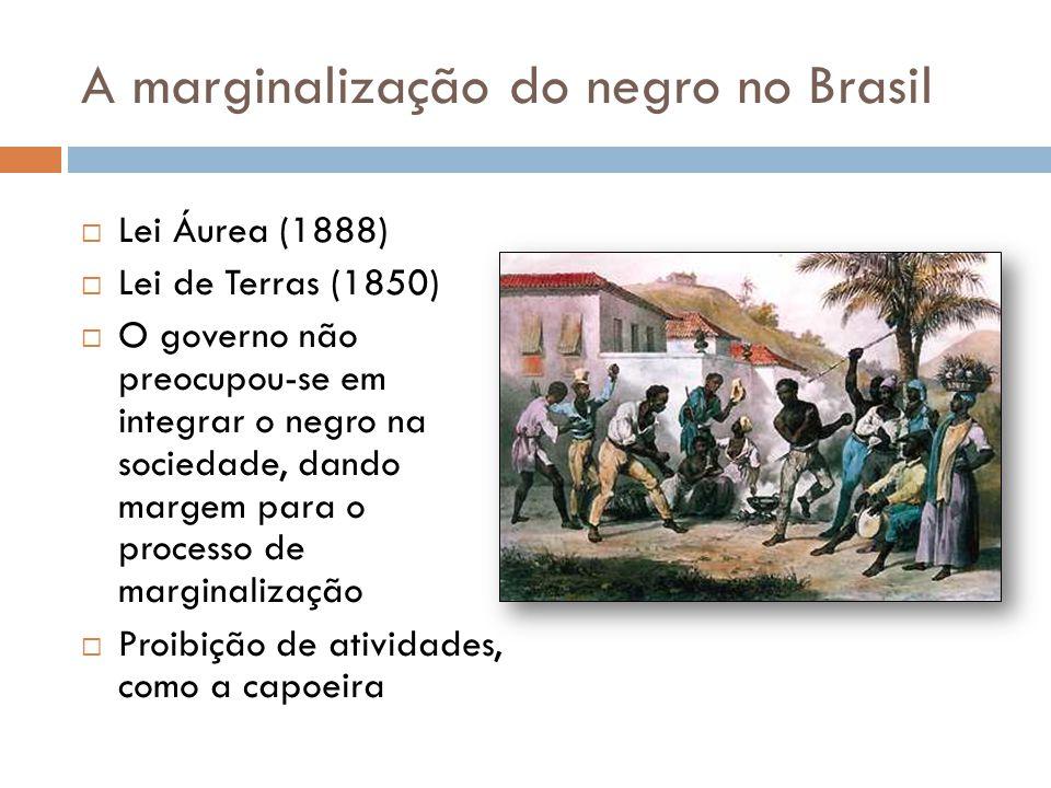 A marginalização do negro no Brasil  Lei Áurea (1888)  Lei de Terras (1850)  O governo não preocupou-se em integrar o negro na sociedade, dando mar