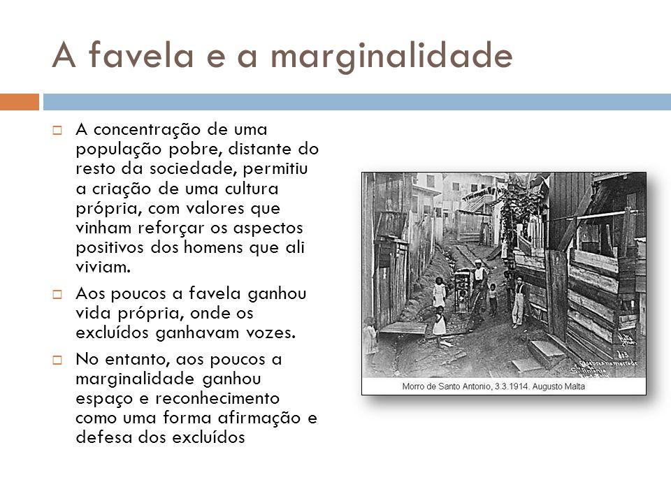 A favela e a marginalidade  A concentração de uma população pobre, distante do resto da sociedade, permitiu a criação de uma cultura própria, com val