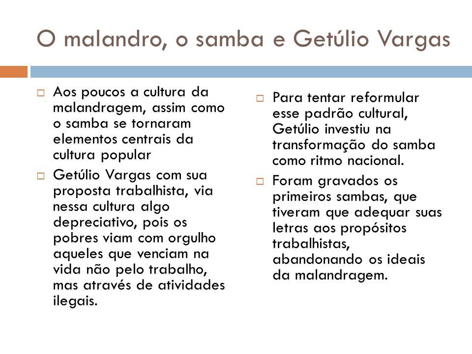 O malandro, o samba e Getúlio Vargas  Aos poucos a cultura da malandragem, assim como o samba se tornaram elementos centrais da cultura popular  Get