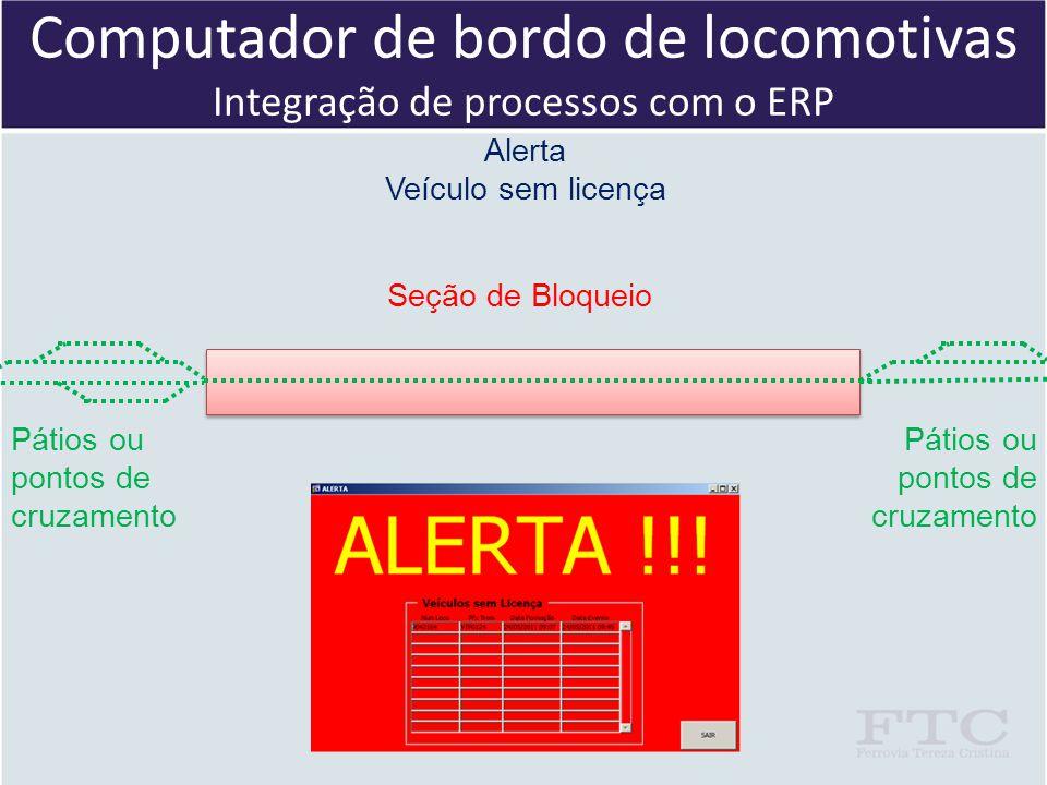 Computador de bordo de locomotivas Integração de processos com o ERP Pátios ou pontos de cruzamento Seção de Bloqueio Alerta Veículo sem licença