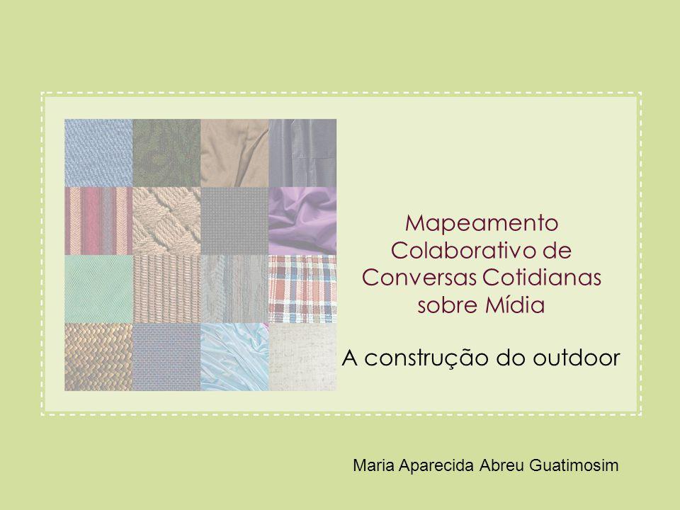 Mapeamento Colaborativo de Conversas Cotidianas sobre Mídia A construção do outdoor Maria Aparecida Abreu Guatimosim
