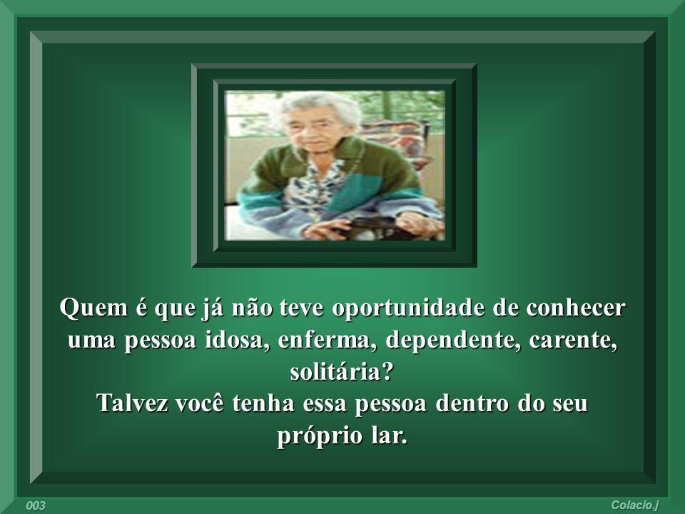 Quem é que já não teve oportunidade de conhecer uma pessoa idosa, enferma, dependente, carente, solitária.