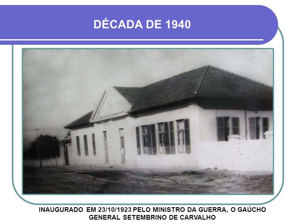 DÉCADA DE 1940 INAUGURADO EM 23/10/1923 PELO MINISTRO DA GUERRA, O GAÚCHO GENERAL SETEMBRINO DE CARVALHO