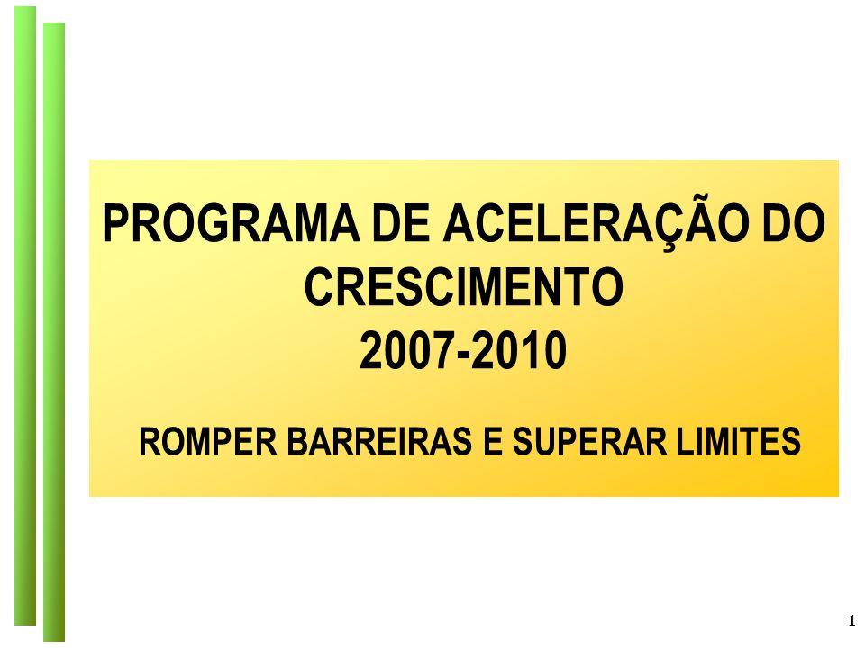 1 PROGRAMA DE ACELERAÇÃO DO CRESCIMENTO 2007-2010 ROMPER BARREIRAS E SUPERAR LIMITES