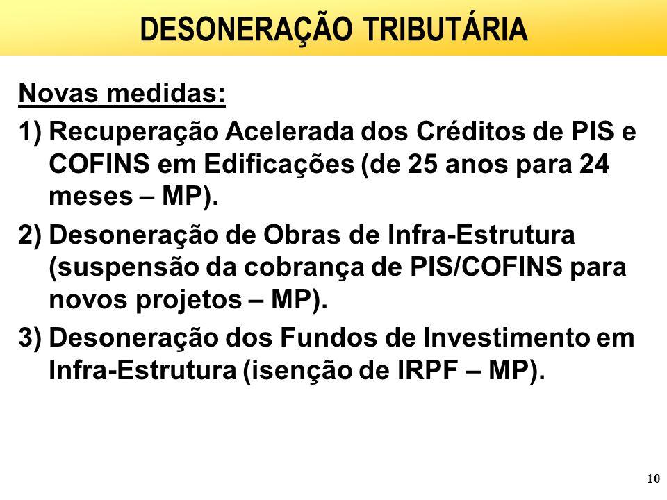 10 DESONERAÇÃO TRIBUTÁRIA Novas medidas: 1)Recuperação Acelerada dos Créditos de PIS e COFINS em Edificações (de 25 anos para 24 meses – MP).