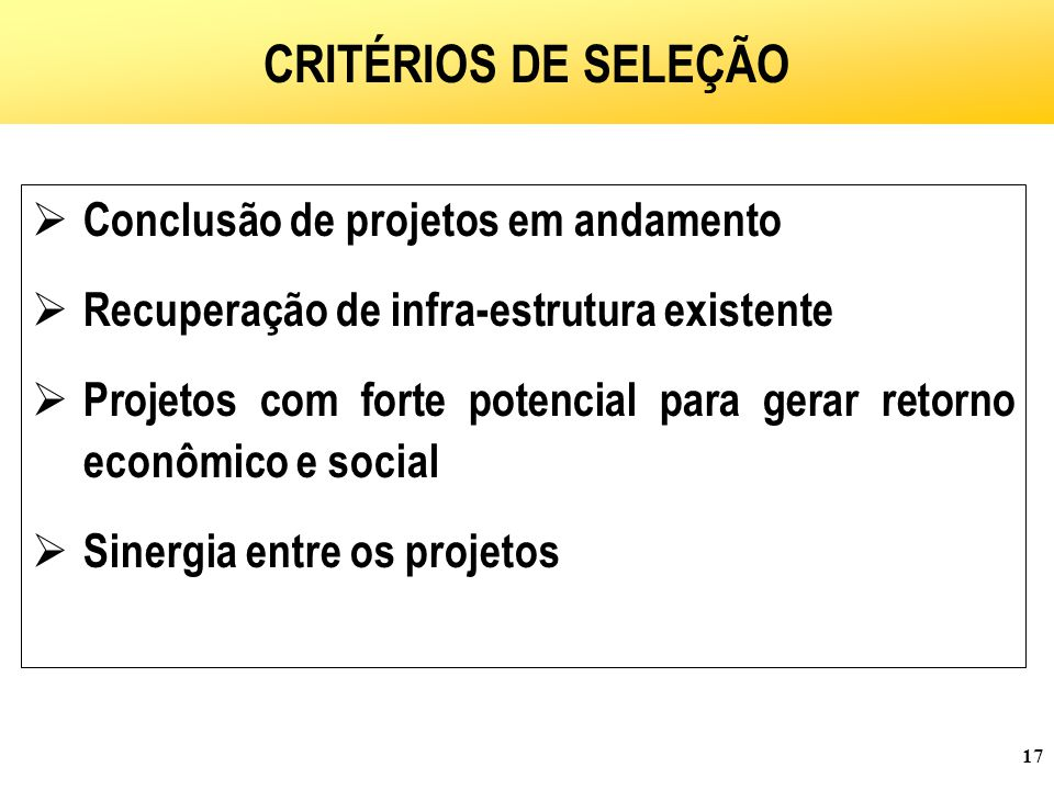 17  Conclusão de projetos em andamento  Recuperação de infra-estrutura existente  Projetos com forte potencial para gerar retorno econômico e social  Sinergia entre os projetos CRITÉRIOS DE SELEÇÃO
