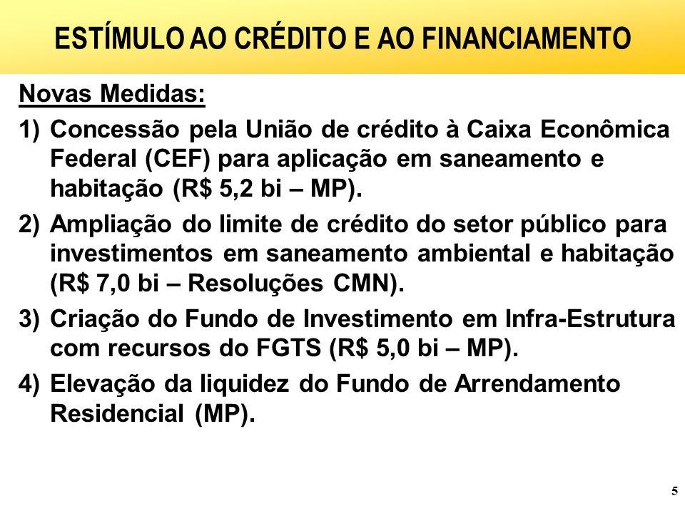 5 ESTÍMULO AO CRÉDITO E AO FINANCIAMENTO Novas Medidas: 1)Concessão pela União de crédito à Caixa Econômica Federal (CEF) para aplicação em saneamento e habitação (R$ 5,2 bi – MP).