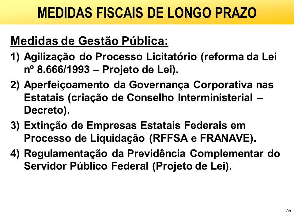 75 MEDIDAS FISCAIS DE LONGO PRAZO Medidas de Gestão Pública: 1)Agilização do Processo Licitatório (reforma da Lei nº 8.666/1993 – Projeto de Lei).