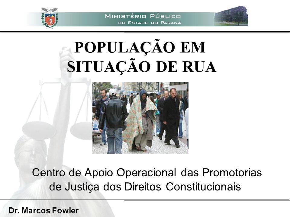 POPULAÇÃO EM SITUAÇÃO DE RUA Centro de Apoio Operacional das Promotorias de Justiça dos Direitos Constitucionais Dr. Marcos Fowler