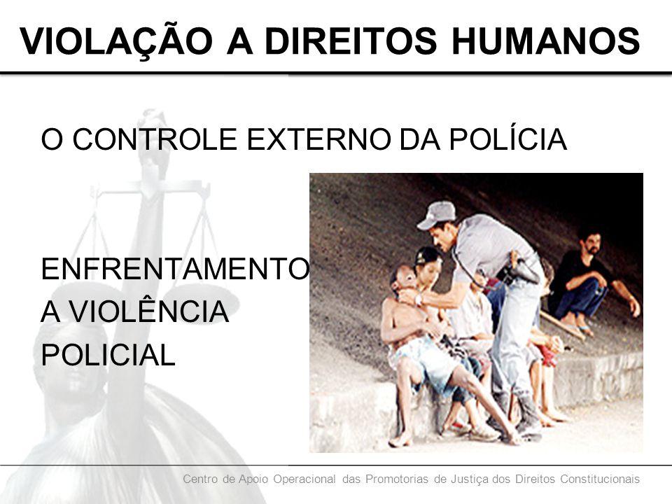 VIOLAÇÃO A DIREITOS HUMANOS O CONTROLE EXTERNO DA POLÍCIA ENFRENTAMENTO A VIOLÊNCIA POLICIAL Centro de Apoio Operacional das Promotorias de Justiça do