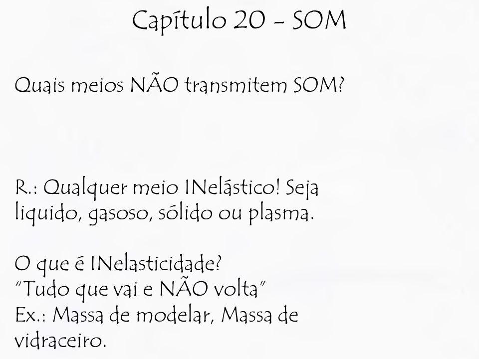 """Capítulo 20 - SOM Quais meios NÃO transmitem SOM? R.: Qualquer meio INelástico! Seja liquido, gasoso, sólido ou plasma. O que é INelasticidade? """"Tudo"""