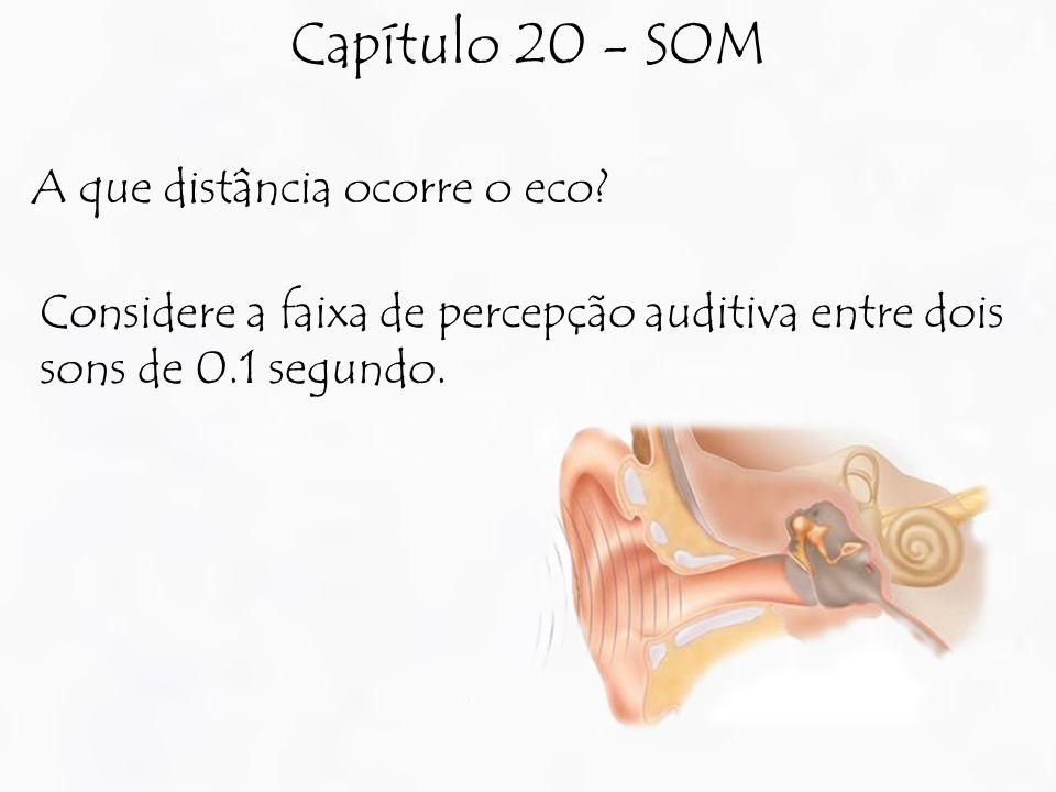 Capítulo 20 - SOM A que distância ocorre o eco? Considere a faixa de percepção auditiva entre dois sons de 0.1 segundo.