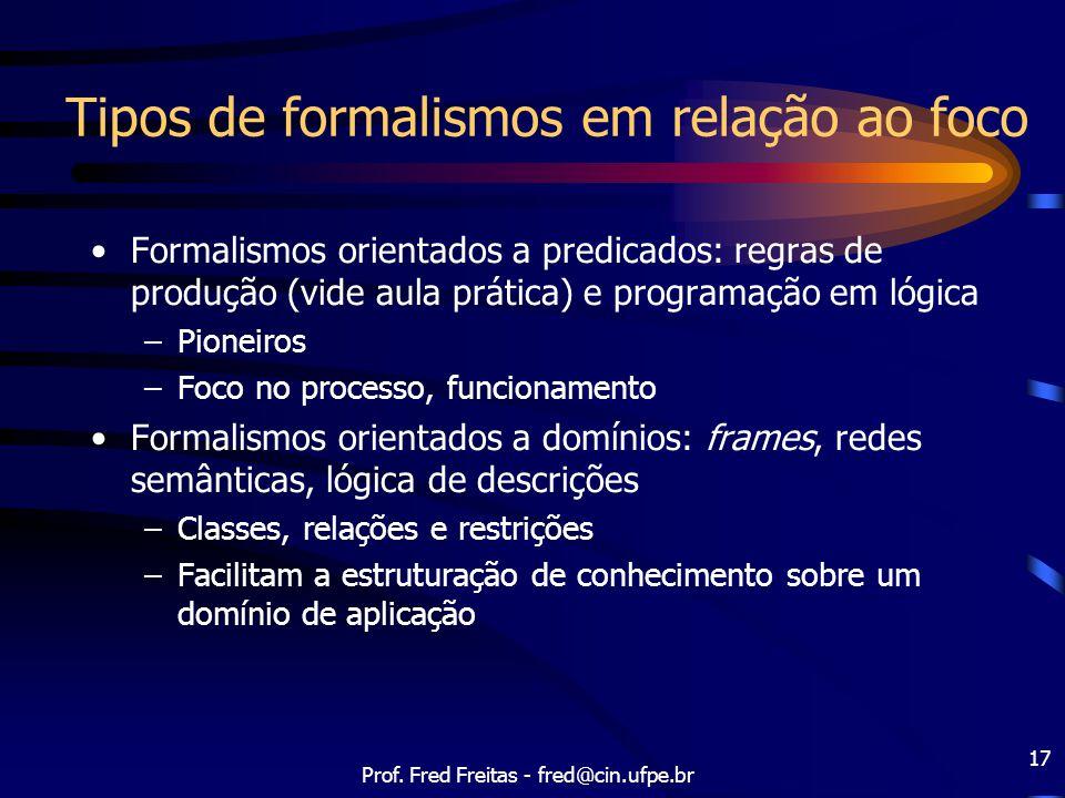 Prof. Fred Freitas - fred@cin.ufpe.br 17 Tipos de formalismos em relação ao foco Formalismos orientados a predicados: regras de produção (vide aula pr