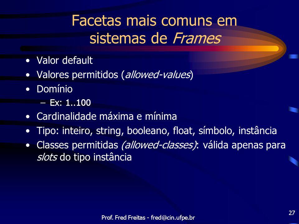 Prof. Fred Freitas - fred@cin.ufpe.br 27 Facetas mais comuns em sistemas de Frames Valor default Valores permitidos (allowed-values) Domínio –Ex: 1..1