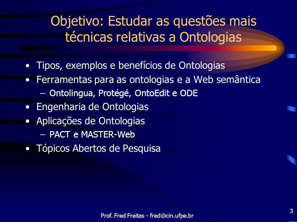 Prof. Fred Freitas - fred@cin.ufpe.br 3 Objetivo: Estudar as questões mais técnicas relativas a Ontologias Tipos, exemplos e benefícios de Ontologias