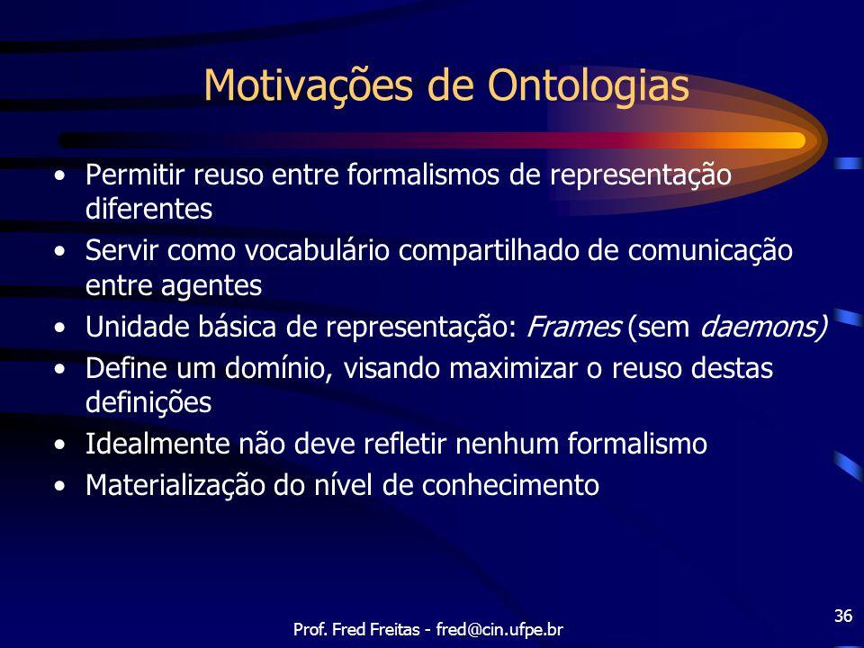 Prof. Fred Freitas - fred@cin.ufpe.br 36 Motivações de Ontologias Permitir reuso entre formalismos de representação diferentes Servir como vocabulário