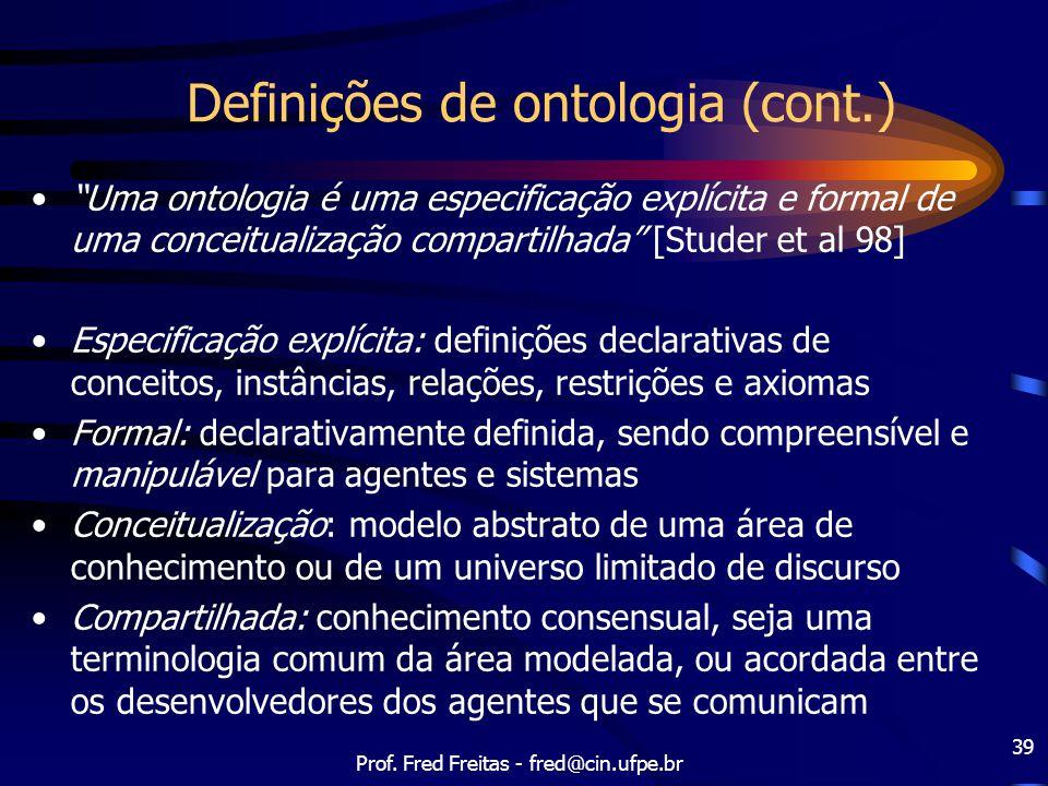 """Prof. Fred Freitas - fred@cin.ufpe.br 39 Definições de ontologia (cont.) """"Uma ontologia é uma especificação explícita e formal de uma conceitualização"""