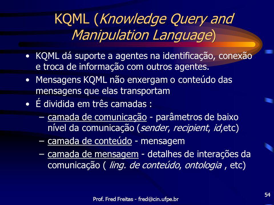 Prof. Fred Freitas - fred@cin.ufpe.br 54 KQML (Knowledge Query and Manipulation Language) KQML dá suporte a agentes na identificação, conexão e troca