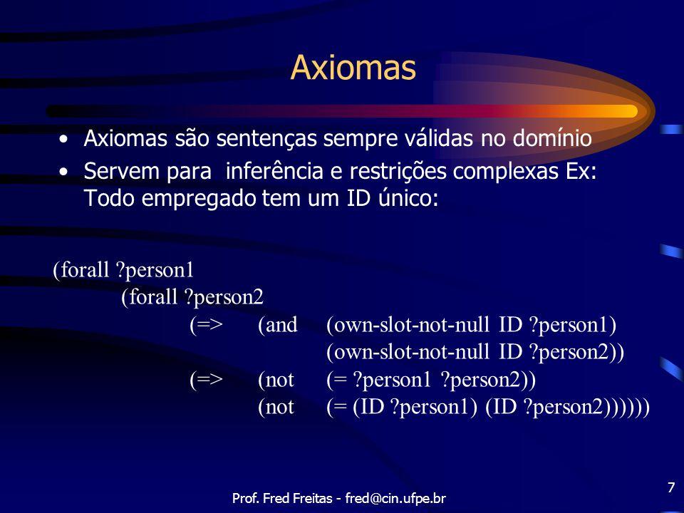 Prof. Fred Freitas - fred@cin.ufpe.br 7 Axiomas Axiomas são sentenças sempre válidas no domínio Servem para inferência e restrições complexas Ex: Todo
