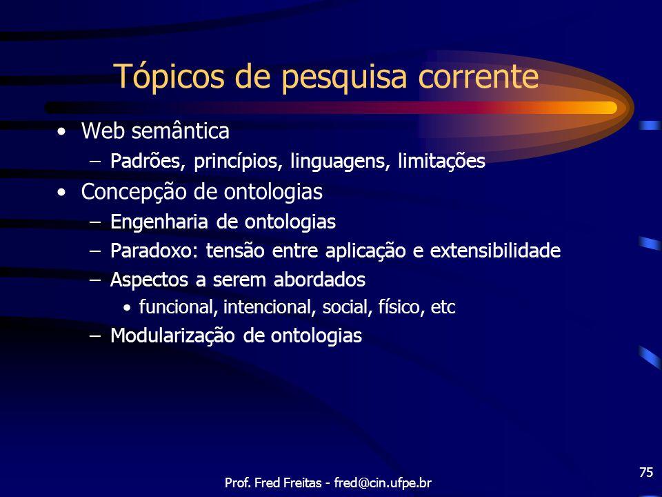 Prof. Fred Freitas - fred@cin.ufpe.br 75 Tópicos de pesquisa corrente Web semântica –Padrões, princípios, linguagens, limitações Concepção de ontologi