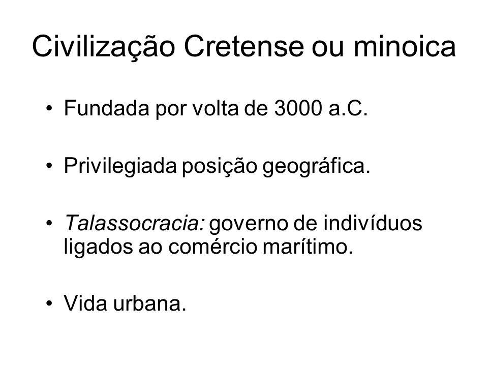 Civilização Cretense ou minoica Fundada por volta de 3000 a.C. Privilegiada posição geográfica. Talassocracia: governo de indivíduos ligados ao comérc