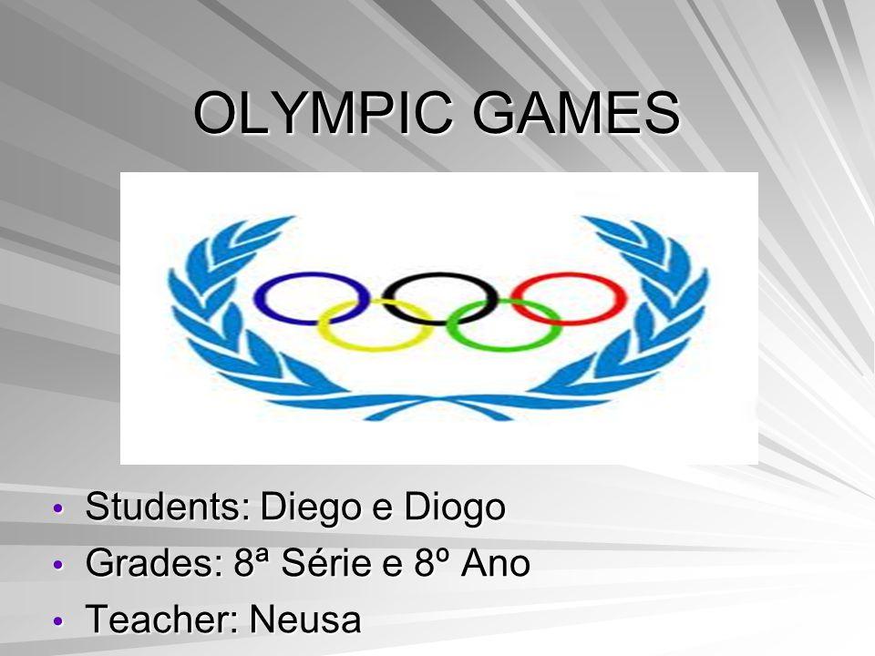 OLYMPIC GAMES Students: Diego e Diogo Students: Diego e Diogo Grades: 8ª Série e 8º Ano Grades: 8ª Série e 8º Ano Teacher: Neusa Teacher: Neusa