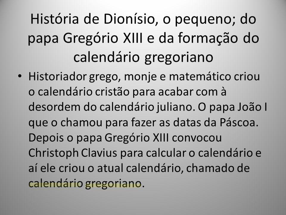 História de Dionísio, o pequeno; do papa Gregório XIII e da formação do calendário gregoriano Historiador grego, monje e matemático criou o calendário