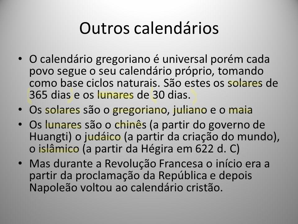 Outros calendários O calendário gregoriano é universal porém cada povo segue o seu calendário próprio, tomando como base ciclos naturais. São estes os
