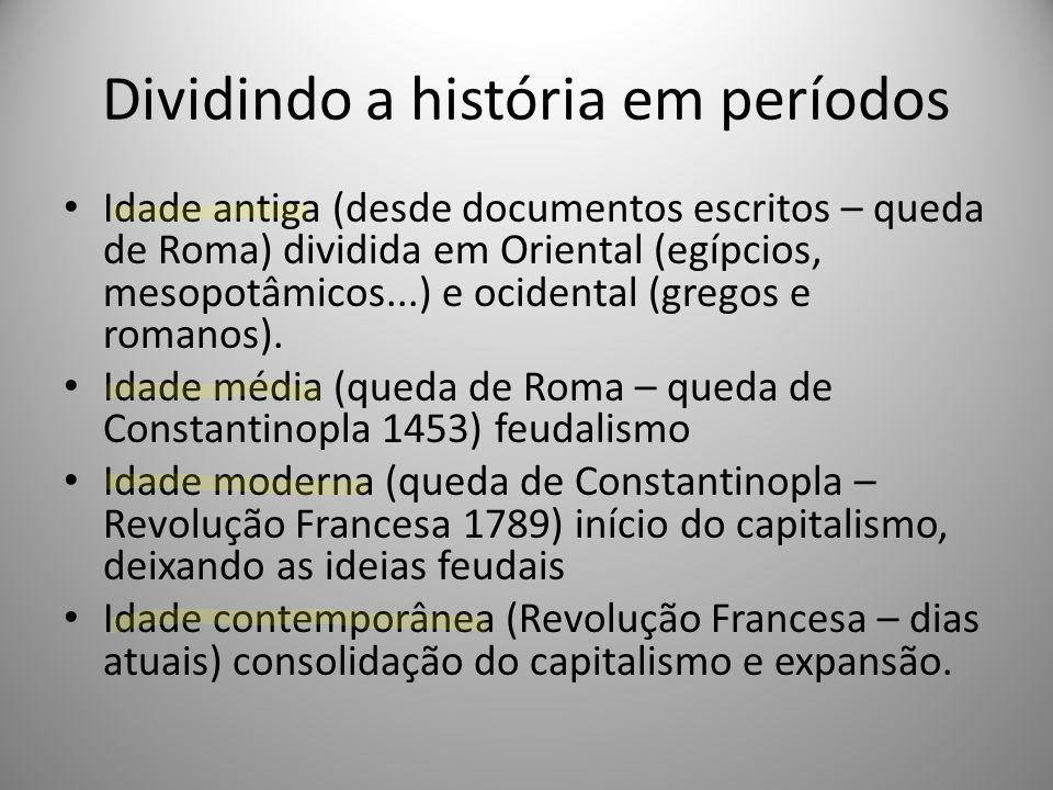 Dividindo a história em períodos Idade antiga (desde documentos escritos – queda de Roma) dividida em Oriental (egípcios, mesopotâmicos...) e ocidenta