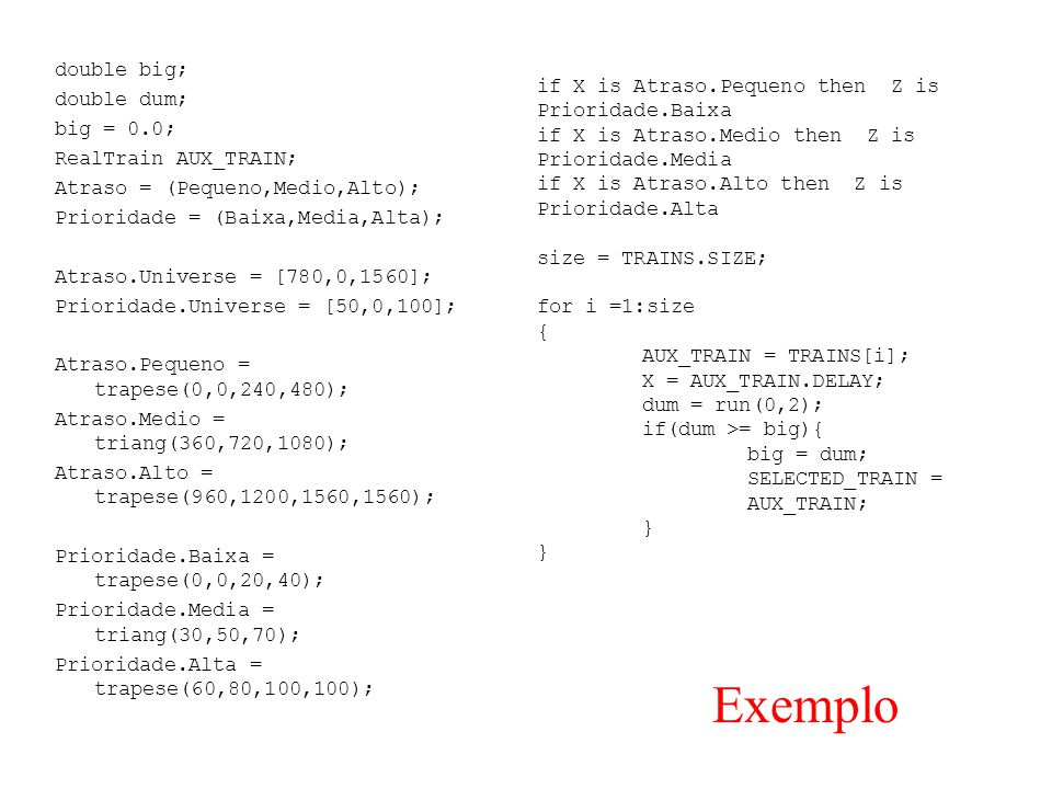 double big; double dum; big = 0.0; RealTrain AUX_TRAIN; Atraso = (Pequeno,Medio,Alto); Prioridade = (Baixa,Media,Alta); Atraso.Universe = [780,0,1560]