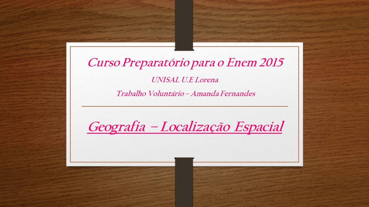Curso Preparatório para o Enem 2015 UNISAL U.E Lorena Trabalho Voluntário – Amanda Fernandes Geografia – Localização Espacial