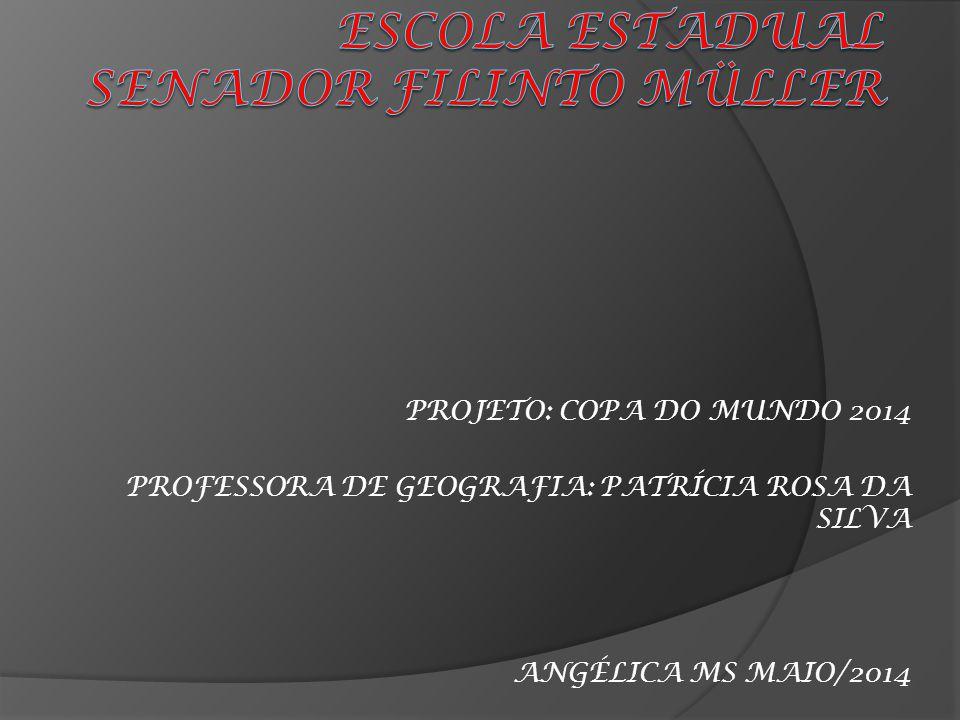 PROJETO: COPA DO MUNDO 2014 PROFESSORA DE GEOGRAFIA: PATRÍCIA ROSA DA SILVA ANGÉLICA MS MAIO/2014