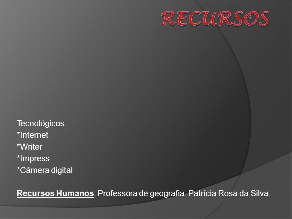 Tecnológicos: *Internet *Writer *Impress *Câmera digital Recursos Humanos: Professora de geografia: Patrícia Rosa da Silva.