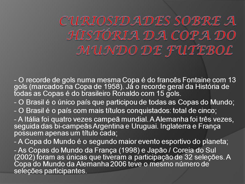 - O recorde de gols numa mesma Copa é do francês Fontaine com 13 gols (marcados na Copa de 1958). Já o recorde geral da História de todas as Copas é d