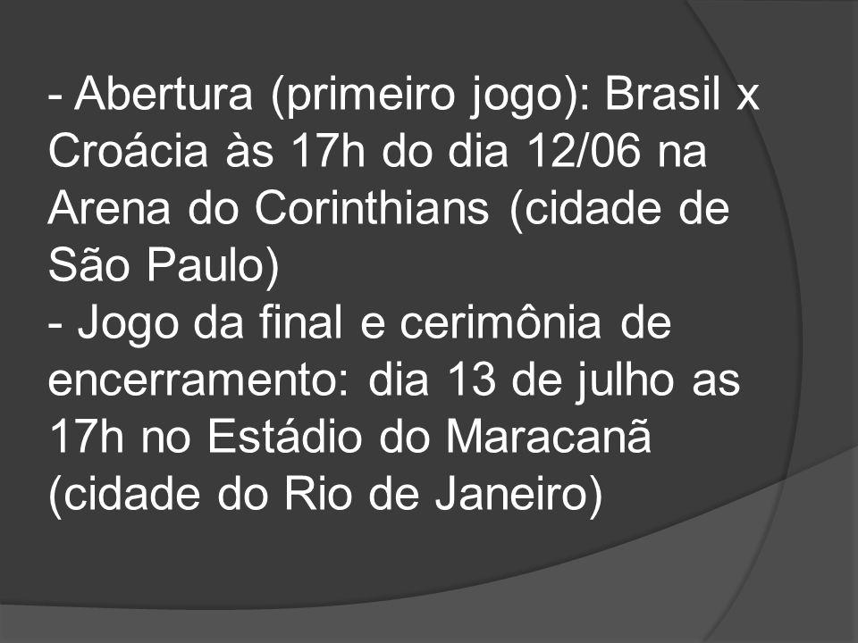 - Abertura (primeiro jogo): Brasil x Croácia às 17h do dia 12/06 na Arena do Corinthians (cidade de São Paulo) - Jogo da final e cerimônia de encerram
