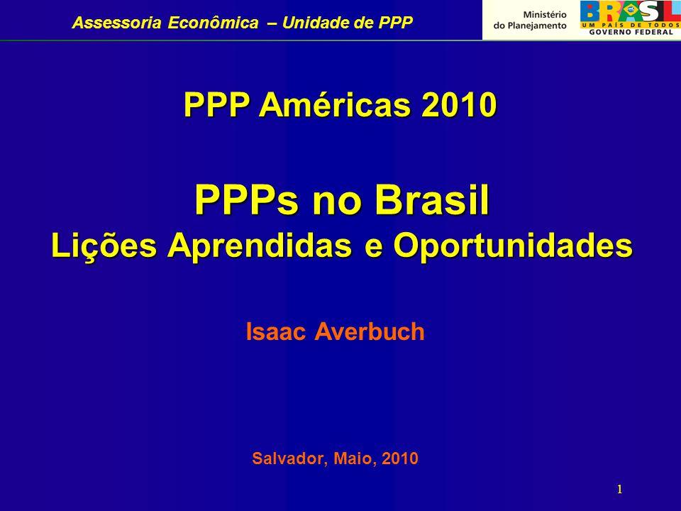 Assessoria Econômica – Unidade de PPP 1 PPPs no Brasil Lições Aprendidas e Oportunidades Isaac Averbuch Salvador, Maio, 2010 PPP Américas 2010