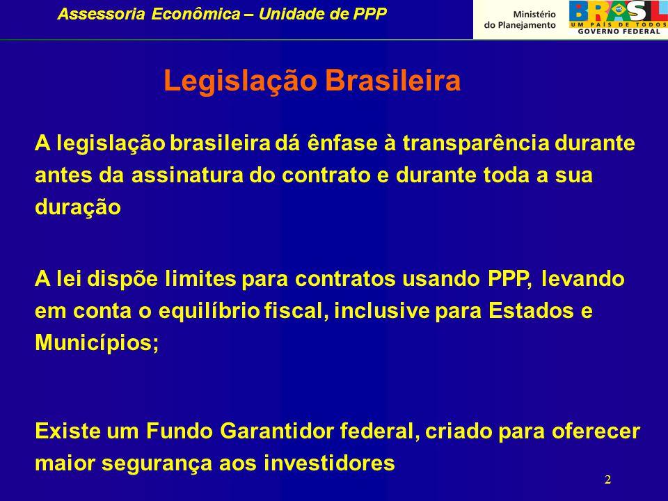 Assessoria Econômica – Unidade de PPP 2 A legislação brasileira dá ênfase à transparência durante antes da assinatura do contrato e durante toda a sua duração A lei dispõe limites para contratos usando PPP, levando em conta o equilíbrio fiscal, inclusive para Estados e Municípios; Existe um Fundo Garantidor federal, criado para oferecer maior segurança aos investidores Legislação Brasileira