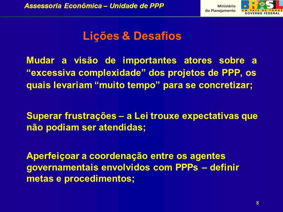 Assessoria Econômica – Unidade de PPP 8 Mudar a visão de importantes atores sobre a excessiva complexidade dos projetos de PPP, os quais levariam muito tempo para se concretizar; Lições & Desafios Superar frustrações – a Lei trouxe expectativas que não podiam ser atendidas; Aperfeiçoar a coordenação entre os agentes governamentais envolvidos com PPPs – definir metas e procedimentos;