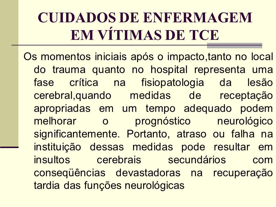 CUIDADOS DE ENFERMAGEM EM VÍTIMAS DE TCE Os momentos iniciais após o impacto,tanto no local do trauma quanto no hospital representa uma fase crítica n