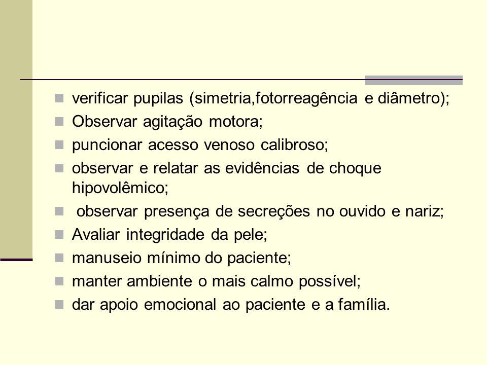 verificar pupilas (simetria,fotorreagência e diâmetro); Observar agitação motora; puncionar acesso venoso calibroso; observar e relatar as evidências