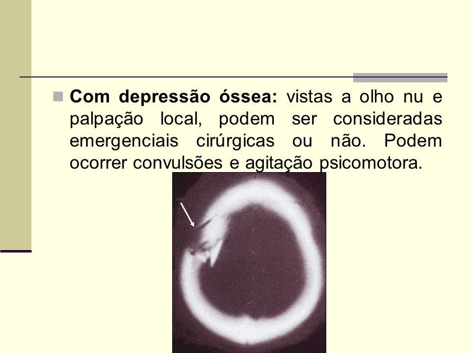Com depressão óssea: vistas a olho nu e palpação local, podem ser consideradas emergenciais cirúrgicas ou não. Podem ocorrer convulsões e agitação psi