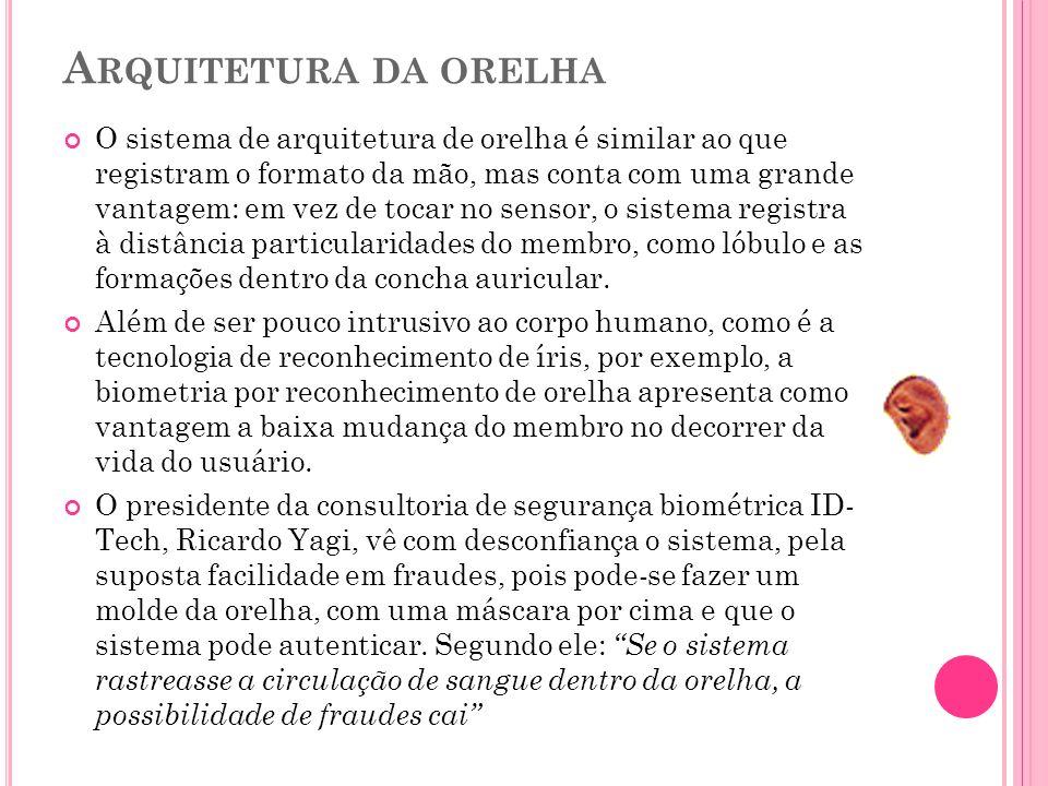 A RQUITETURA DA ORELHA O sistema de arquitetura de orelha é similar ao que registram o formato da mão, mas conta com uma grande vantagem: em vez de tocar no sensor, o sistema registra à distância particularidades do membro, como lóbulo e as formações dentro da concha auricular.