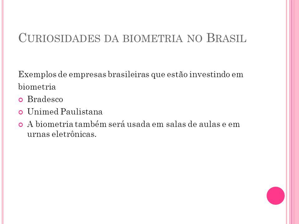 C URIOSIDADES DA BIOMETRIA NO B RASIL Exemplos de empresas brasileiras que estão investindo em biometria Bradesco Unimed Paulistana A biometria também será usada em salas de aulas e em urnas eletrônicas.