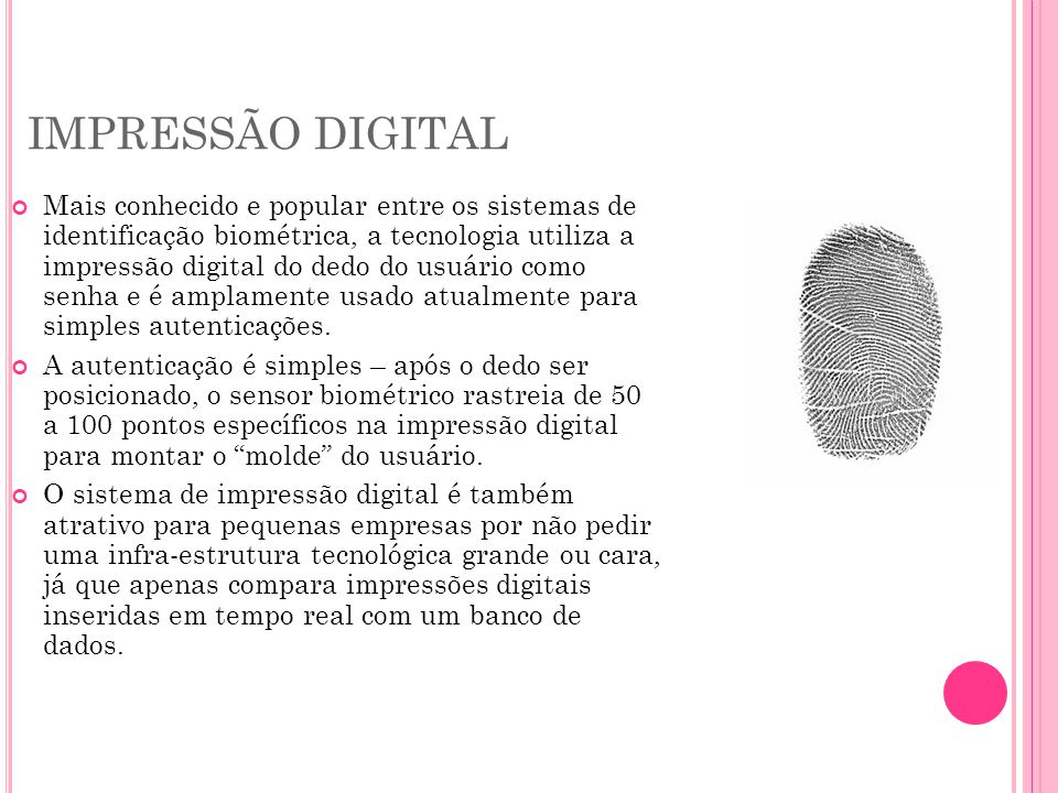 IMPRESSÃO DIGITAL Mais conhecido e popular entre os sistemas de identificação biométrica, a tecnologia utiliza a impressão digital do dedo do usuário como senha e é amplamente usado atualmente para simples autenticações.