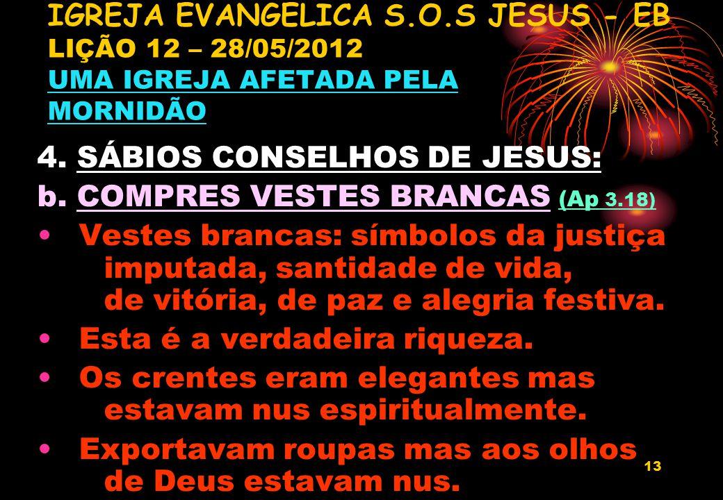 13 4. SÁBIOS CONSELHOS DE JESUS: b. COMPRES VESTES BRANCAS (Ap 3.18) Vestes brancas: símbolos da justiça imputada, santidade de vida, de vitória, de p