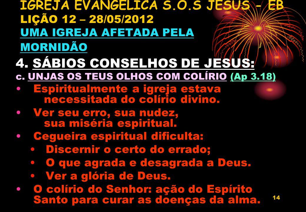 14 4. SÁBIOS CONSELHOS DE JESUS: c. UNJAS OS TEUS OLHOS COM COLÍRIO (Ap 3.18) Espiritualmente a igreja estava necessitada do colírio divino. Ver seu e