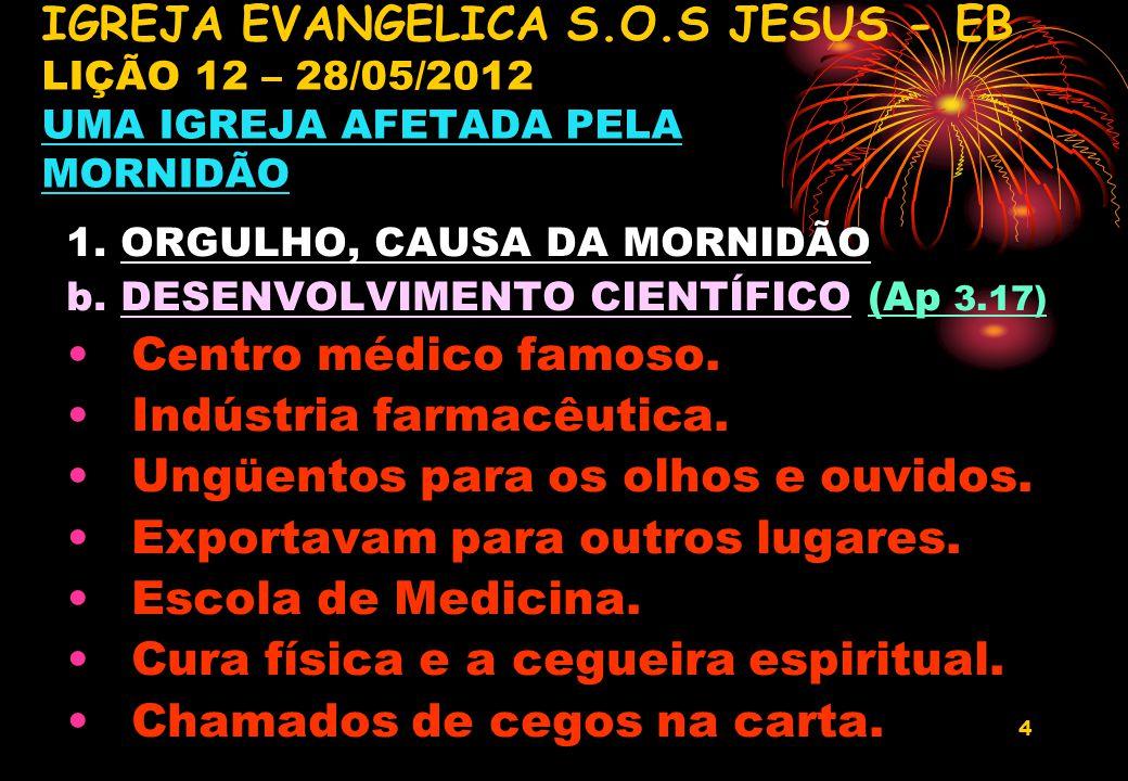 4 1. ORGULHO, CAUSA DA MORNIDÃO b. DESENVOLVIMENTO CIENTÍFICO (Ap 3.17) Centro médico famoso. Indústria farmacêutica. Ungüentos para os olhos e ouvido