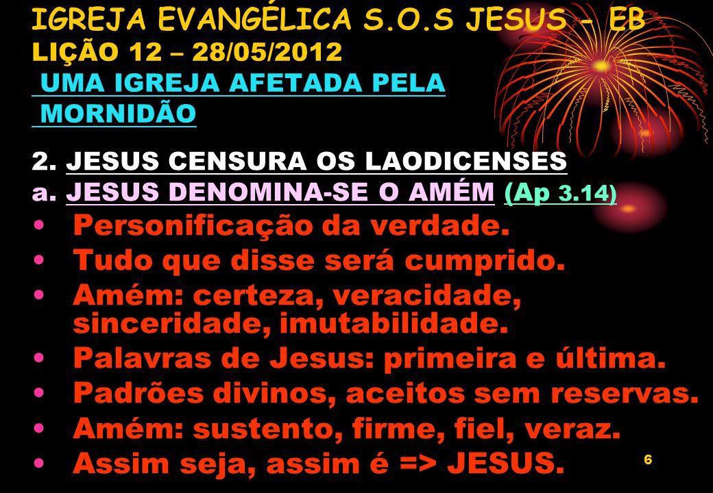 6 2. JESUS CENSURA OS LAODICENSES a. JESUS DENOMINA-SE O AMÉM (Ap 3.14) Personificação da verdade. Tudo que disse será cumprido. Amém: certeza, veraci