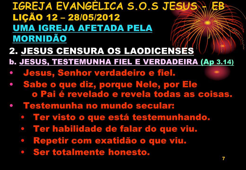 7 2. JESUS CENSURA OS LAODICENSES b. JESUS, TESTEMUNHA FIEL E VERDADEIRA (Ap 3.14) Jesus, Senhor verdadeiro e fiel. Sabe o que diz, porque Nele, por E